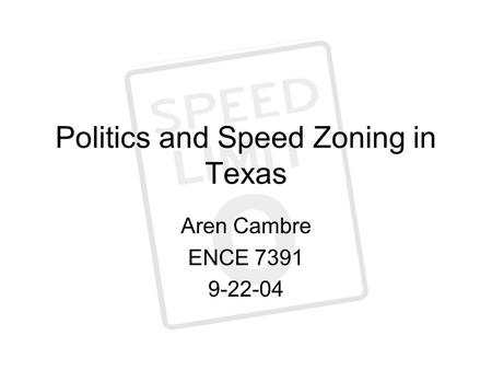 Politics and Speed Zoning in Texas Aren Cambre ENCE 7391 9-22-04.