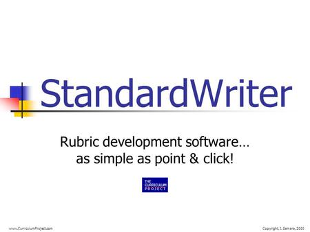 Www.CurriculumProject.comCopyright, J. Samara, 2000 StandardWriter Rubric development software… as simple as point & click! THE CURRICULUM P R O J E C.