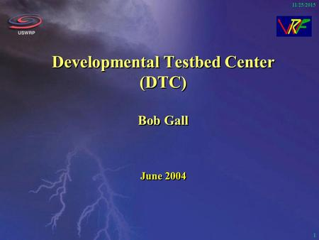 1 11/25/2015 Developmental Testbed Center (DTC) Bob Gall June 2004.