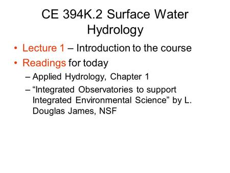 "CE 394K.2 Surface Water Hydrology Lecture 1 – Introduction to the course Readings for today –Applied Hydrology, Chapter 1 –""Integrated Observatories to."