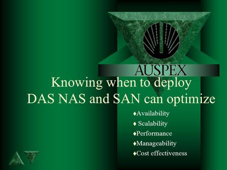 Knowing when to deploy DAS NAS and SAN can optimize t Availability t Scalability t Performance t Manageability t Cost effectiveness.