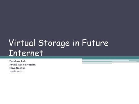 Virtual Storage in Future Internet Database Lab. Kyung Hee University. Ding Jinghua 2008 10 02.