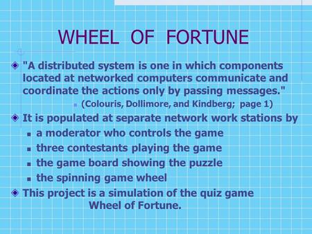 WHEEL OF FORTUNE A distributed system is one in which components located at networked computers communicate and coordinate the actions only by passing.