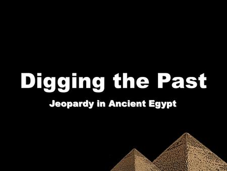 Digging the Past Jeopardy in Ancient Egypt. 100 200 300 400 500.