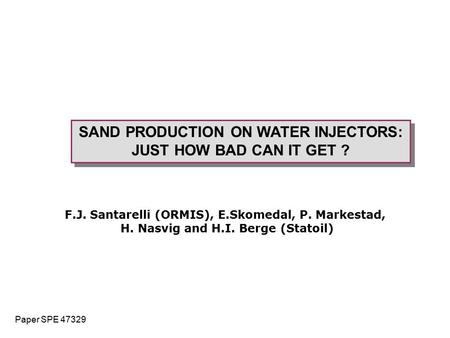 SAND PRODUCTION ON WATER INJECTORS: JUST HOW BAD CAN IT GET ? SAND PRODUCTION ON WATER INJECTORS: JUST HOW BAD CAN IT GET ? F.J. Santarelli (ORMIS), E.Skomedal,