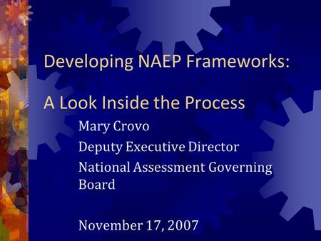 Developing NAEP Frameworks: A Look Inside the Process Mary Crovo Deputy Executive Director National Assessment Governing Board November 17, 2007.