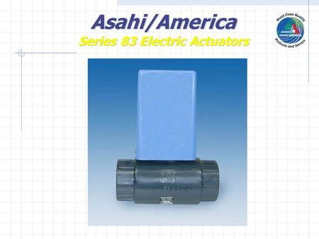 Asahi/America Series 83 Electric Actuators. UnidirectionalMotor Cam Coupling Nema IVX Enclosure Asahi/America Series 83 Electric Actuators.