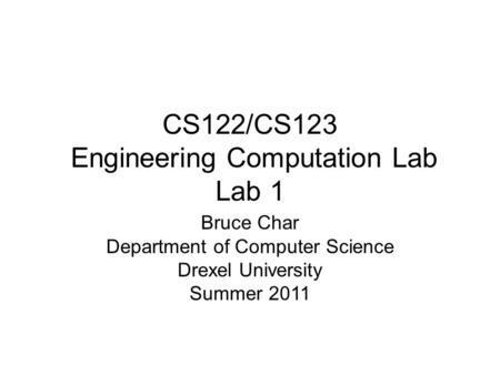 CS122/CS123 Engineering Computation Lab Lab 1 Bruce Char Department of Computer Science Drexel University Summer 2011.