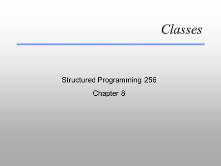 Classes Structured Programming 256 Chapter 8 Classes - Part I OOP & Class Object Terminology File Management.
