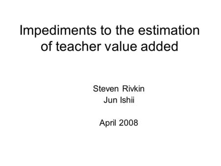 Impediments to the estimation of teacher value added Steven Rivkin Jun Ishii April 2008.