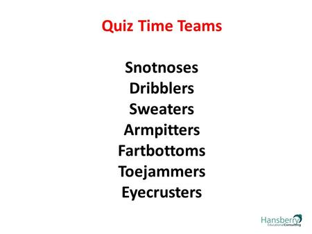Quiz Time Teams Snotnoses Dribblers Sweaters Armpitters Fartbottoms Toejammers Eyecrusters.