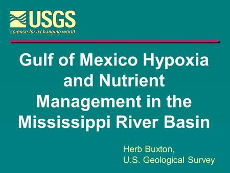 Gulf of Mexico Hypoxia and Nutrient Management in the Mississippi River Basin Herb Buxton, U.S. Geological Survey.