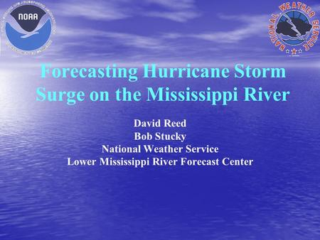 Forecasting Hurricane Storm Surge on the Mississippi River David Reed Bob Stucky National Weather Service Lower Mississippi River Forecast Center.