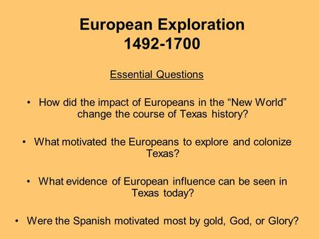 "European Exploration 1492-1700 Essential Questions How did the impact of Europeans in the ""New World"" change the course of Texas history? What motivated."