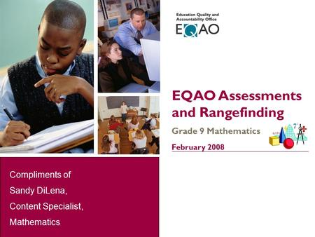 1 EQAO Assessments and Rangefinding Grade 9 Mathematics February 2008 Compliments of Sandy DiLena, Content Specialist, Mathematics.