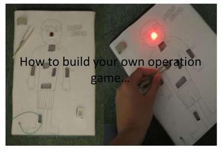How to build your own operation game…. Materials: Wire and wire strippers Box Metal Tweezers LED light 2 AA Batteries and a holder Drinking Straws Tin.