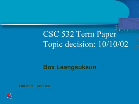 CSC 532 Term Paper Topic decision: 10/10/02 This presentation will probably involve audience discussion, which will create action items. Use PowerPoint.