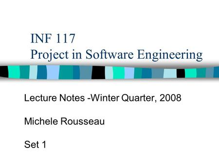 INF 117 Project in Software Engineering Lecture Notes -Winter Quarter, 2008 Michele Rousseau Set 1.
