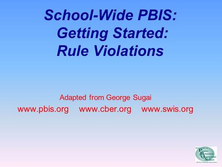School-Wide PBIS: Getting Started: Rule Violations Adapted from George Sugai www.pbis.org www.cber.org www.swis.org.