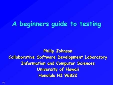 (1) A beginners guide to testing Philip Johnson Collaborative Software Development Laboratory Information and Computer Sciences University of Hawaii Honolulu.