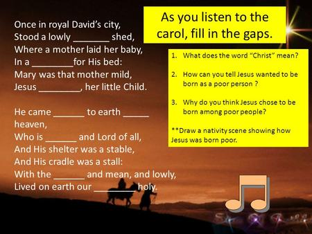 As you listen to the carol, fill in the gaps. Once in royal David's city, Stood a lowly _______ shed, Where a mother laid her baby, In a ________for His.