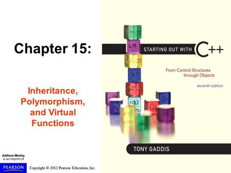 Copyright © 2012 Pearson Education, Inc. Chapter 15: Inheritance, Polymorphism, and Virtual Functions.