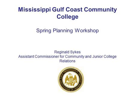 Mississippi Gulf Coast Community College Spring Planning Workshop Reginald Sykes Assistant Commissioner for Community and Junior College Relations.
