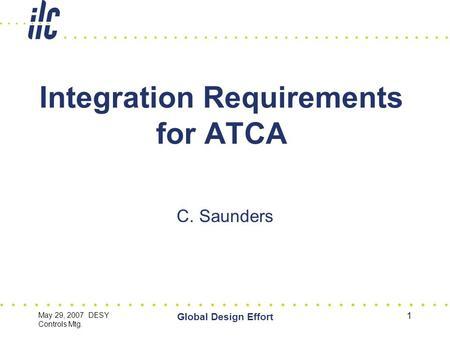 May 29, 2007 DESY Controls Mtg. Global Design Effort 1 Integration Requirements for ATCA C. Saunders.