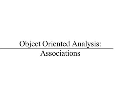 Object Oriented Analysis: Associations. 2 Object Oriented Modeling BUAD/American University Class Relationships u Classes have relationships between each.