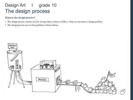 Design Art I grade 10 The design process What is the design process? The design process consists of a list of steps that you have to follow when you encounter.