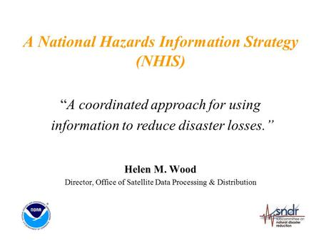 "A National Hazards Information Strategy (NHIS) Helen M. Wood Director, Office of Satellite Data Processing & Distribution ""A coordinated approach for using."