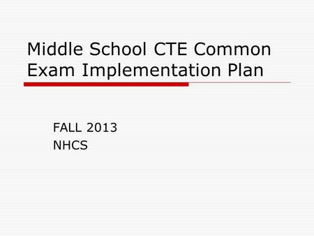 Middle School CTE Common Exam Implementation Plan FALL 2013 NHCS.