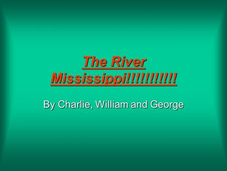 The River Mississippi!!!!!!!!!!! By Charlie, William and George.