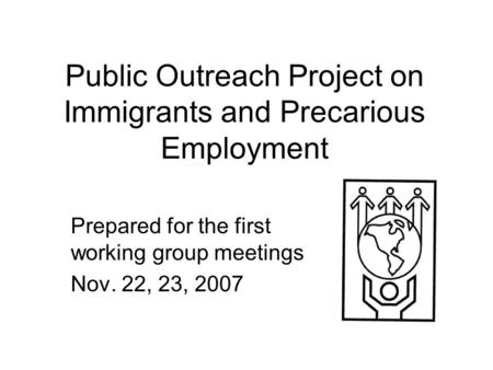 Public Outreach Project on Immigrants and Precarious Employment Prepared for the first working group meetings Nov. 22, 23, 2007.
