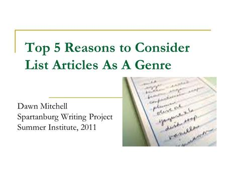 Top 5 Reasons to Consider List Articles As A Genre Dawn Mitchell Spartanburg Writing Project Summer Institute, 2011.