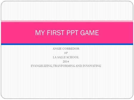 ANGIE CORREDOR 10ª LA SALLE SCHOOL 2014 EVANGELIZING, TRANFORMING AND INNOVATING MY FIRST PPT GAME.
