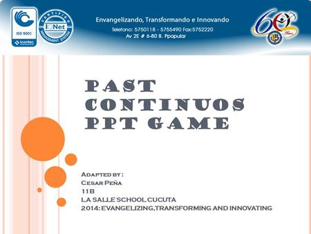 PAST CONTINUOS PPT GAME Adapted by : Cesar Peña 11B LA SALLE SCHOOL CUCUTA 2014: EVANGELIZING,TRANSFORMING AND INNOVATING.