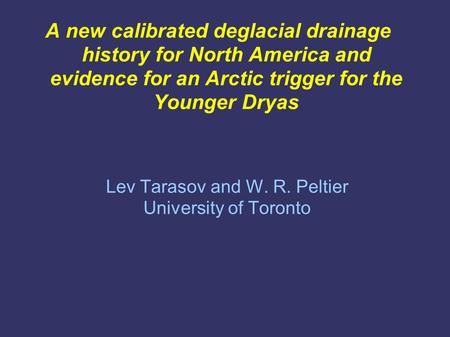 A new calibrated deglacial drainage history for North America and evidence for an Arctic trigger for the Younger Dryas Lev Tarasov and W. R. Peltier University.