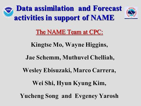 Data assimilation and Forecast activities in support of NAME Data assimilation and Forecast activities in support of NAME The NAME Team at CPC: Kingtse.