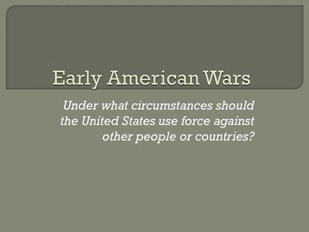 Under what circumstances should the United States use force against other people or countries?