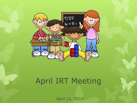 April IRT Meeting April 11, 2014. Announcements  Letterland –Volunteers Needed!  WAKE Up & Read  Sid the Science Kid.