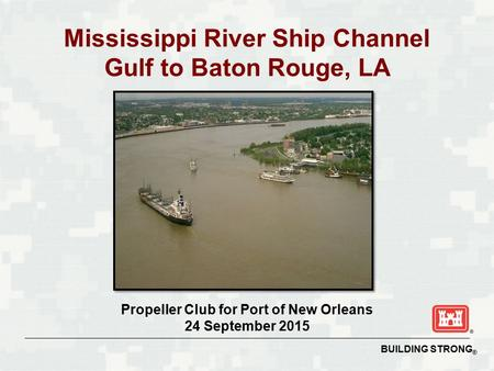 BUILDING STRONG ® Mississippi River Ship Channel Gulf to Baton Rouge, LA Propeller Club for Port of New Orleans 24 September 2015.