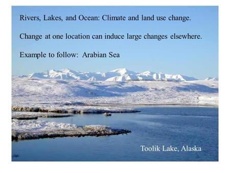 Toolik Lake, Alaska Rivers, Lakes, and Ocean: Climate and land use change. Change at one location can induce large changes elsewhere. Example to follow: