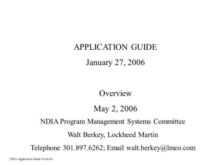 APPLICATION GUIDE January 27, 2006 Overview May 2, 2006 NDIA Program Management Systems Committee Walt Berkey, Lockheed Martin Telephone 301.897.6262;