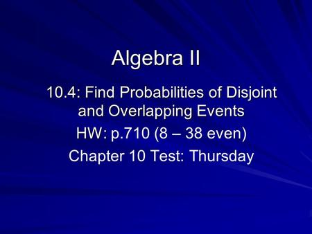 Algebra II 10.4: Find Probabilities of Disjoint and Overlapping Events HW: HW: p.710 (8 – 38 even) Chapter 10 Test: Thursday.