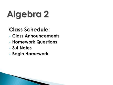 Class Schedule: Class Announcements Homework Questions 3.4 Notes Begin Homework.