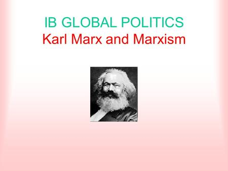 IB GLOBAL POLITICS Karl Marx and Marxism. Biography Born MAY 5,1818 in Trier, Germany Studied philosophy and economics in Berlin Earned his living as.
