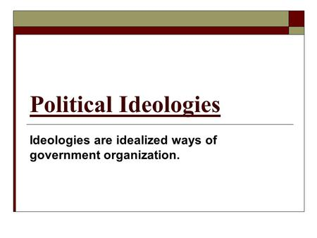 Political Ideologies Ideologies are idealized ways of government organization.