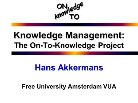 Knowledge Management: The On-To-Knowledge Project Hans Akkermans Free University Amsterdam VUA.