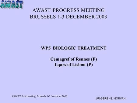 AWAST final meeting Brussels 1-3 december 2003 UR GERE - B. MORVAN AWAST PROGRESS MEETING BRUSSELS 1-3 DECEMBER 2003 WP5 BIOLOGIC TREATMENT Cemagref of.